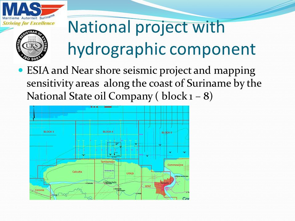 National project with hydrographic component ESIA and Near shore seismic project and mapping sensitivity areas along the coast of Suriname by the National State oil Company ( block 1 – 8)