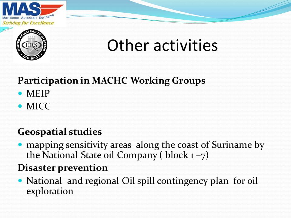 Participation in MACHC Working Groups MEIP MICC Geospatial studies mapping sensitivity areas along the coast of Suriname by the National State oil Company ( block 1 –7) Disaster prevention National and regional Oil spill contingency plan for oil exploration Other activities