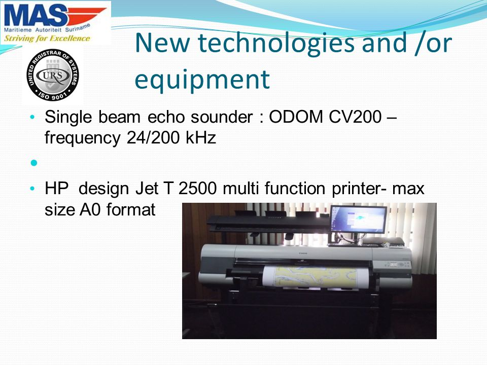 New technologies and /or equipment Single beam echo sounder : ODOM CV200 – frequency 24/200 kHz HP design Jet T 2500 multi function printer- max size