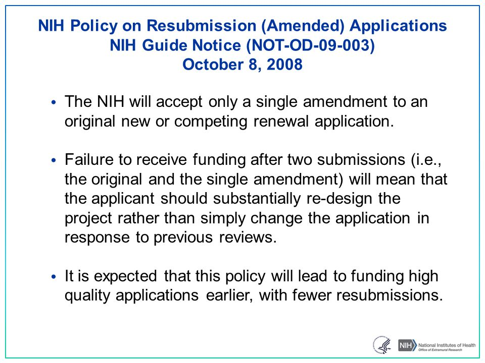 NIH Policy on Resubmission (Amended) Applications NIH Guide Notice (NOT-OD-09-003) October 8, 2008 The NIH will accept only a single amendment to an original new or competing renewal application.
