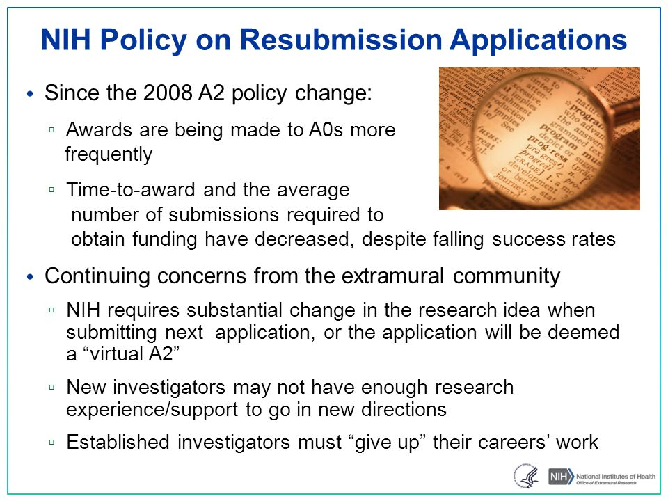 NIH Policy on Resubmission Applications Since the 2008 A2 policy change: ▫ Awards are being made to A0s more frequently ▫ Time-to-award and the average number of submissions required to obtain funding have decreased, despite falling success rates Continuing concerns from the extramural community ▫ NIH requires substantial change in the research idea when submitting next application, or the application will be deemed a virtual A2 ▫ New investigators may not have enough research experience/support to go in new directions ▫ Established investigators must give up their careers' work 13