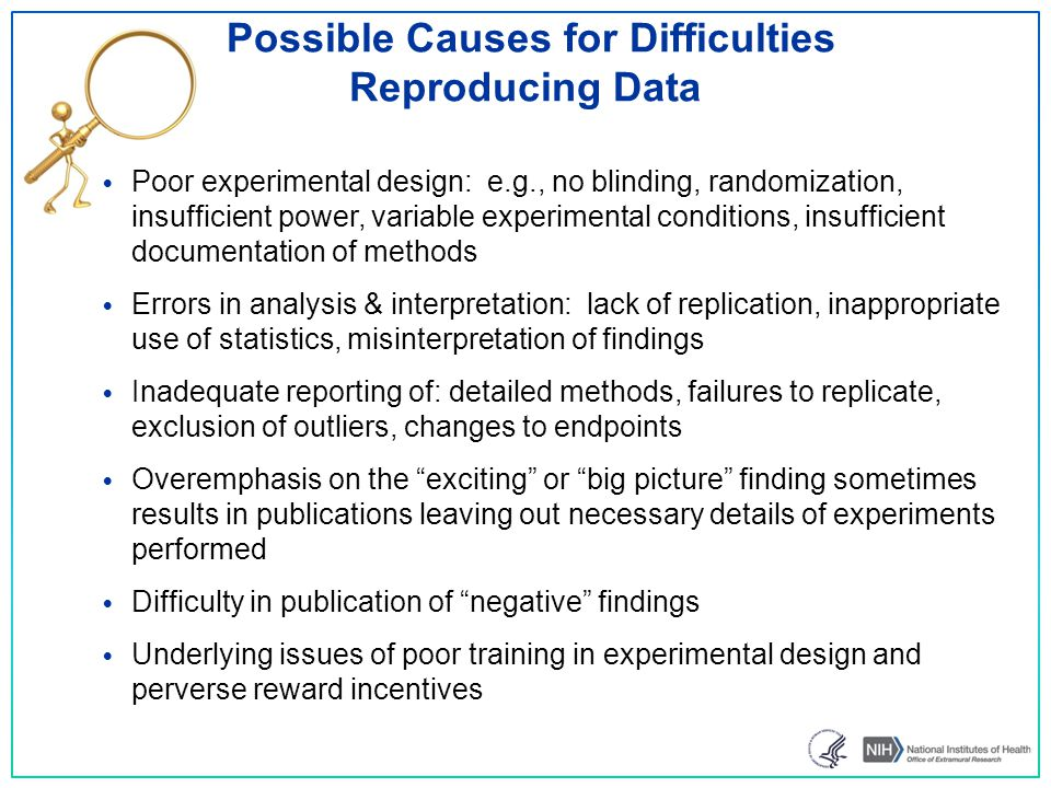 Possible Causes for Difficulties Reproducing Data Poor experimental design: e.g., no blinding, randomization, insufficient power, variable experimental conditions, insufficient documentation of methods Errors in analysis & interpretation: lack of replication, inappropriate use of statistics, misinterpretation of findings Inadequate reporting of: detailed methods, failures to replicate, exclusion of outliers, changes to endpoints Overemphasis on the exciting or big picture finding sometimes results in publications leaving out necessary details of experiments performed Difficulty in publication of negative findings Underlying issues of poor training in experimental design and perverse reward incentives