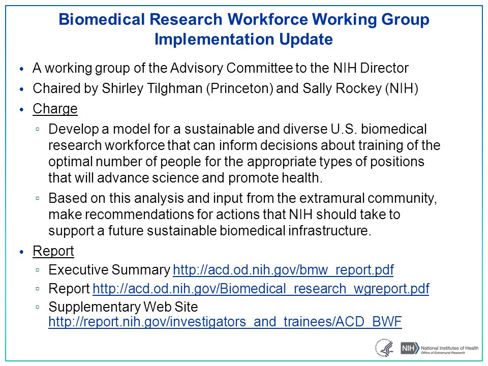 Biomedical Research Workforce Working Group Implementation Update A working group of the Advisory Committee to the NIH Director Chaired by Shirley Tilghman (Princeton) and Sally Rockey (NIH) Charge ▫ Develop a model for a sustainable and diverse U.S.