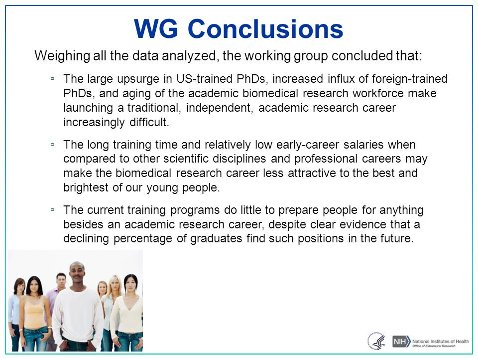 WG Conclusions Weighing all the data analyzed, the working group concluded that: ▫ The large upsurge in US-trained PhDs, increased influx of foreign-trained PhDs, and aging of the academic biomedical research workforce make launching a traditional, independent, academic research career increasingly difficult.