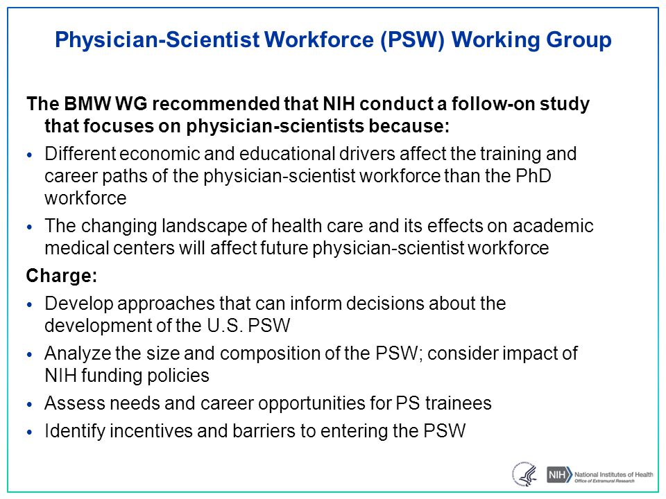 Physician-Scientist Workforce (PSW) Working Group The BMW WG recommended that NIH conduct a follow-on study that focuses on physician-scientists because: Different economic and educational drivers affect the training and career paths of the physician-scientist workforce than the PhD workforce The changing landscape of health care and its effects on academic medical centers will affect future physician-scientist workforce Charge: Develop approaches that can inform decisions about the development of the U.S.