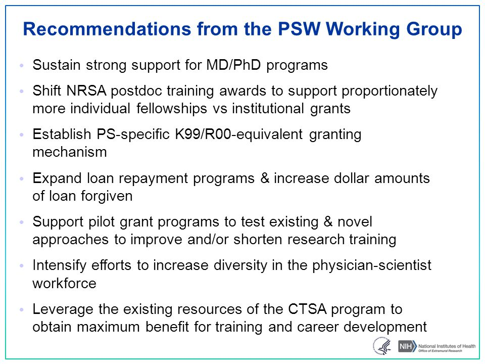 Recommendations from the PSW Working Group Sustain strong support for MD/PhD programs Shift NRSA postdoc training awards to support proportionately more individual fellowships vs institutional grants Establish PS-specific K99/R00-equivalent granting mechanism Expand loan repayment programs & increase dollar amounts of loan forgiven Support pilot grant programs to test existing & novel approaches to improve and/or shorten research training Intensify efforts to increase diversity in the physician-scientist workforce Leverage the existing resources of the CTSA program to obtain maximum benefit for training and career development