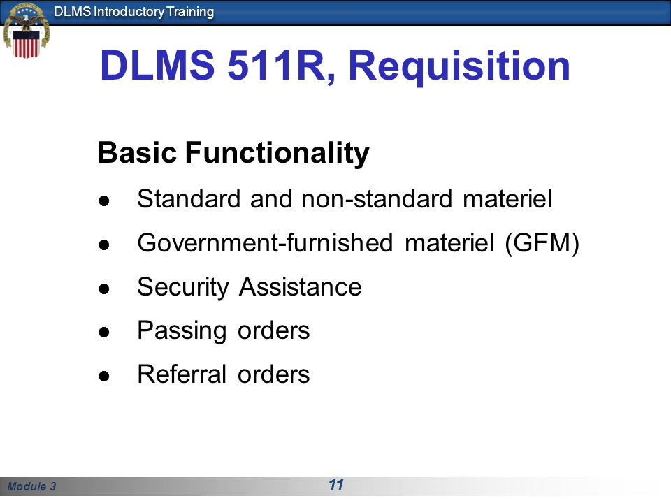 Module 3 11 DLMS Introductory Training DLMS 511R, Requisition Basic Functionality Standard and non-standard materiel Government-furnished materiel (GF
