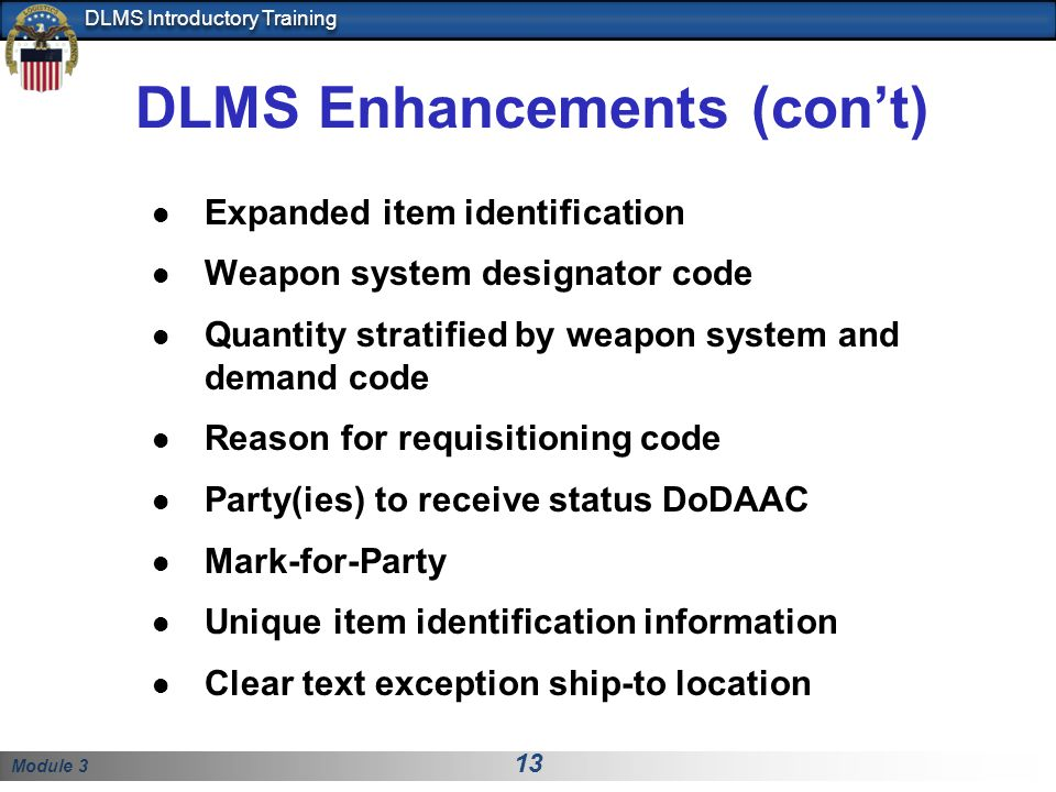 Module 3 13 DLMS Introductory Training DLMS Enhancements (con't) Expanded item identification Weapon system designator code Quantity stratified by wea