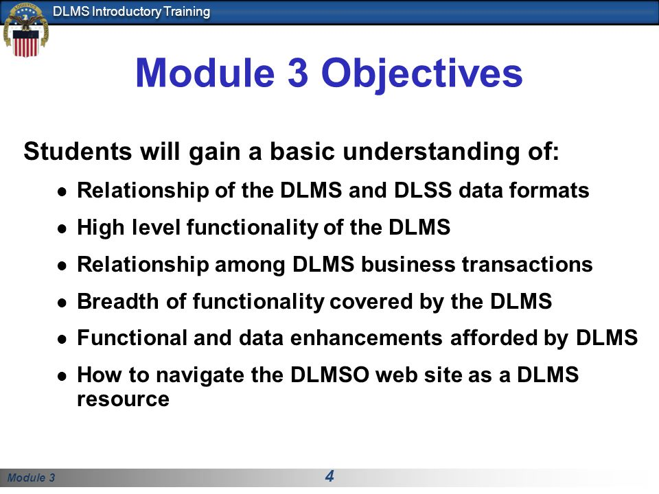 Module 3 4 DLMS Introductory Training Module 3 Objectives Students will gain a basic understanding of: Relationship of the DLMS and DLSS data formats
