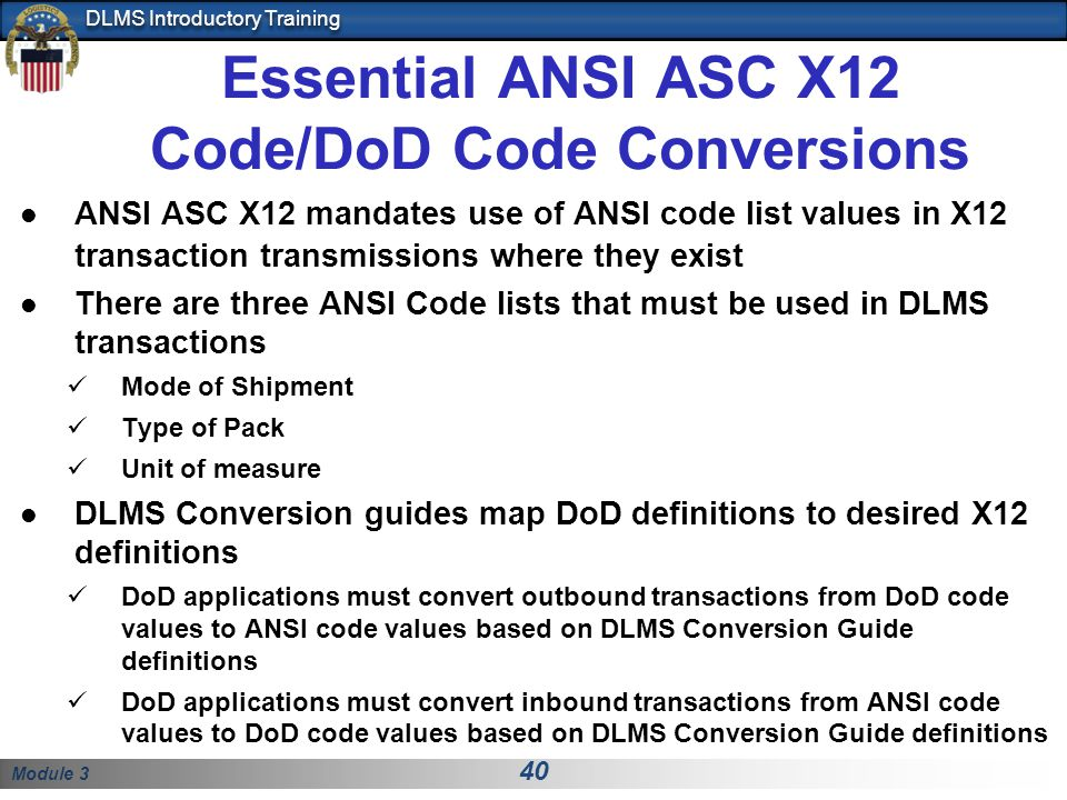 Module 3 40 DLMS Introductory Training Essential ANSI ASC X12 Code/DoD Code Conversions ANSI ASC X12 mandates use of ANSI code list values in X12 tran