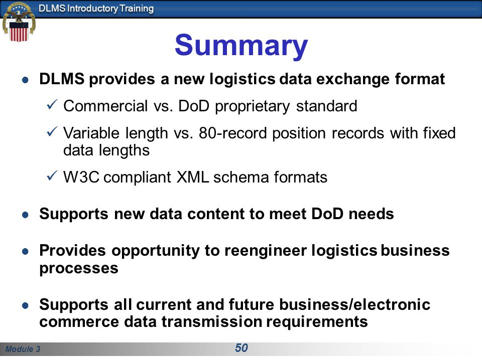 Module 3 50 DLMS Introductory Training Summary DLMS provides a new logistics data exchange format Commercial vs. DoD proprietary standard Variable len