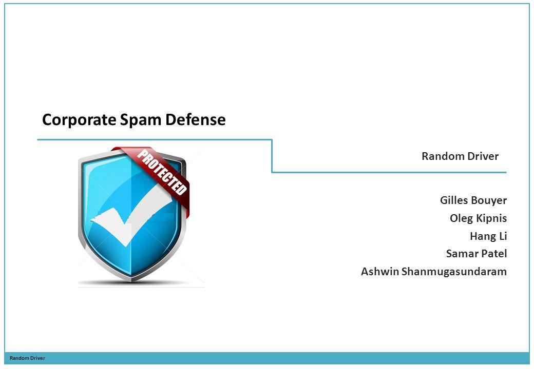Random Driver Corporate Spam Defense Gilles Bouyer Oleg Kipnis Hang Li Samar Patel Ashwin Shanmugasundaram
