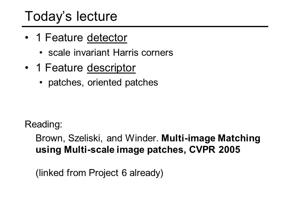 Today's lecture 1 Feature detector scale invariant Harris corners 1 Feature descriptor patches, oriented patches Reading: Brown, Szeliski, and Winder.