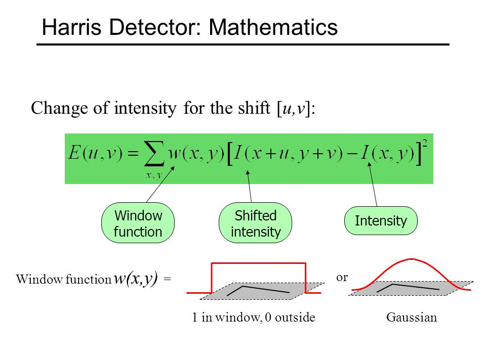 Harris Detector: Mathematics Change of intensity for the shift [u,v]: Intensity Shifted intensity Window function or Window function w(x,y) = Gaussian1 in window, 0 outside