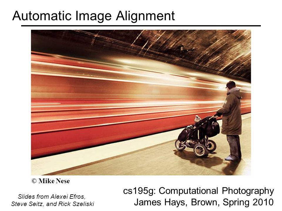 Automatic Image Alignment cs195g: Computational Photography James Hays, Brown, Spring 2010 Slides from Alexei Efros, Steve Seitz, and Rick Szeliski © Mike Nese