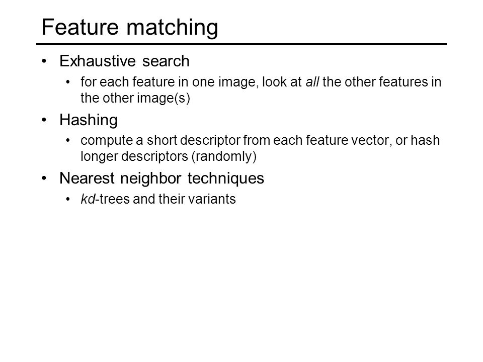 Exhaustive search for each feature in one image, look at all the other features in the other image(s) Hashing compute a short descriptor from each feature vector, or hash longer descriptors (randomly) Nearest neighbor techniques kd-trees and their variants