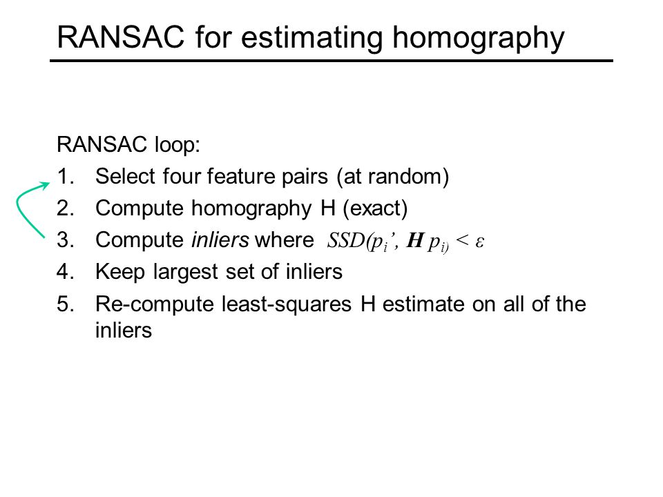 RANSAC for estimating homography RANSAC loop: 1.Select four feature pairs (at random) 2.Compute homography H (exact) 3.Compute inliers where SSD(p i ', H p i) < ε 4.Keep largest set of inliers 5.Re-compute least-squares H estimate on all of the inliers