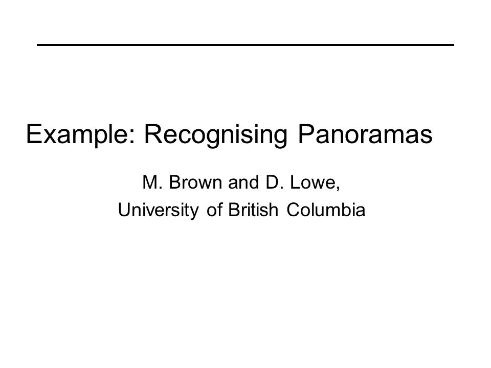 Example: Recognising Panoramas M. Brown and D. Lowe, University of British Columbia