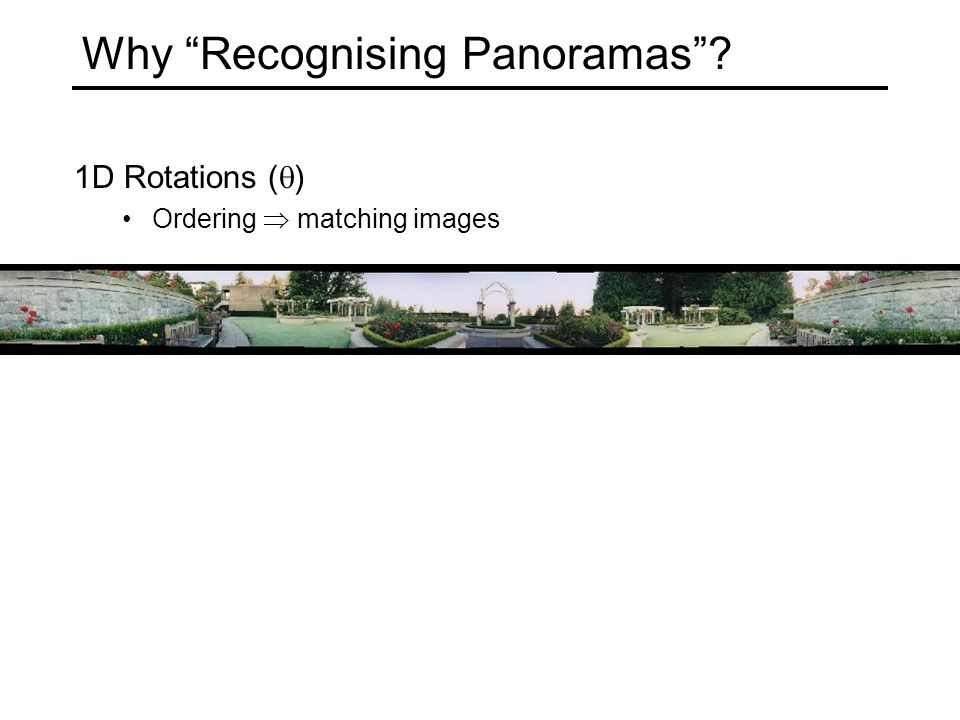 Why Recognising Panoramas ? 1D Rotations (  ) Ordering  matching images