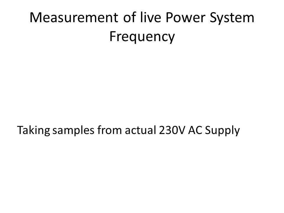 Measurement of live Power System Frequency Taking samples from actual 230V AC Supply