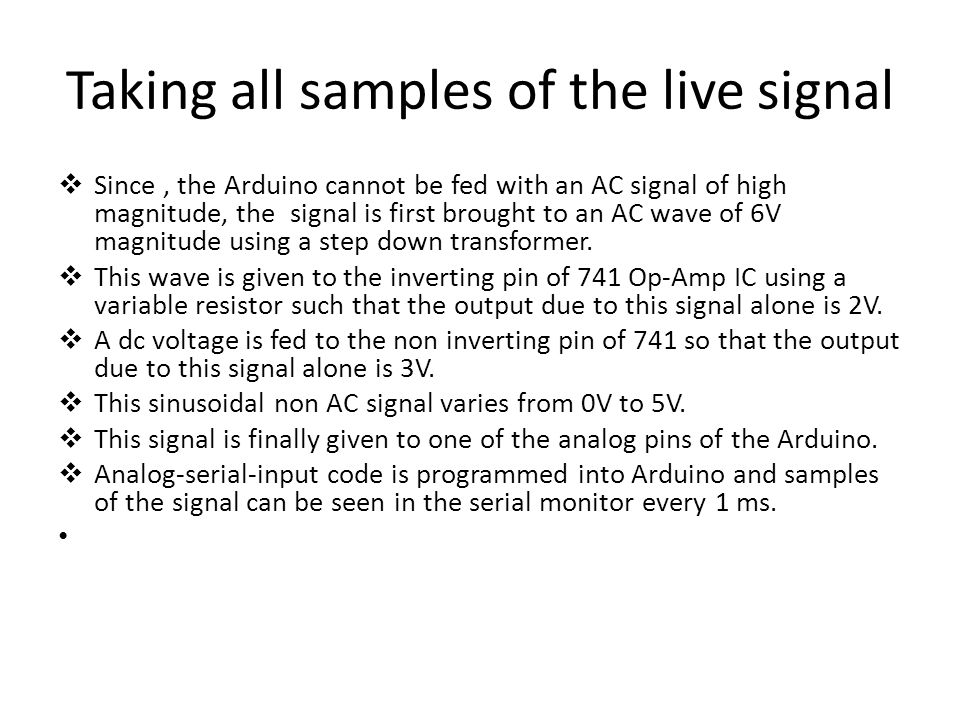 Taking all samples of the live signal  Since, the Arduino cannot be fed with an AC signal of high magnitude, the signal is first brought to an AC wave of 6V magnitude using a step down transformer.