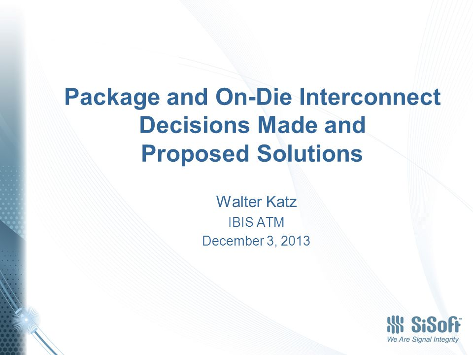 Package and On-Die Interconnect Decisions Made and Proposed Solutions Walter Katz IBIS ATM December 3, 2013