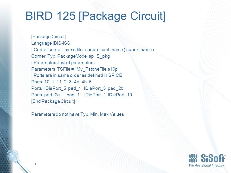 BIRD 125 [Package Circuit] [Package Circuit] Language IBIS-ISS | Corner corner_name file_name circuit_name (.subckt name) Corner Typ PackageModel.spi S_pkg | Parameters List of parameters Parameters TSFile = My_TstoneFile.s16p | Ports are in same order as defined in SPICE Ports 10 1 11 2 3 4a 4b 5 Ports IDiePort_5 pad_4 IDiePort_3 pad_2b Ports pad_2a pad_11 IDiePort_1 IDiePort_10 [End Package Circuit] Parameters do not have Typ, Min, Max Values 11