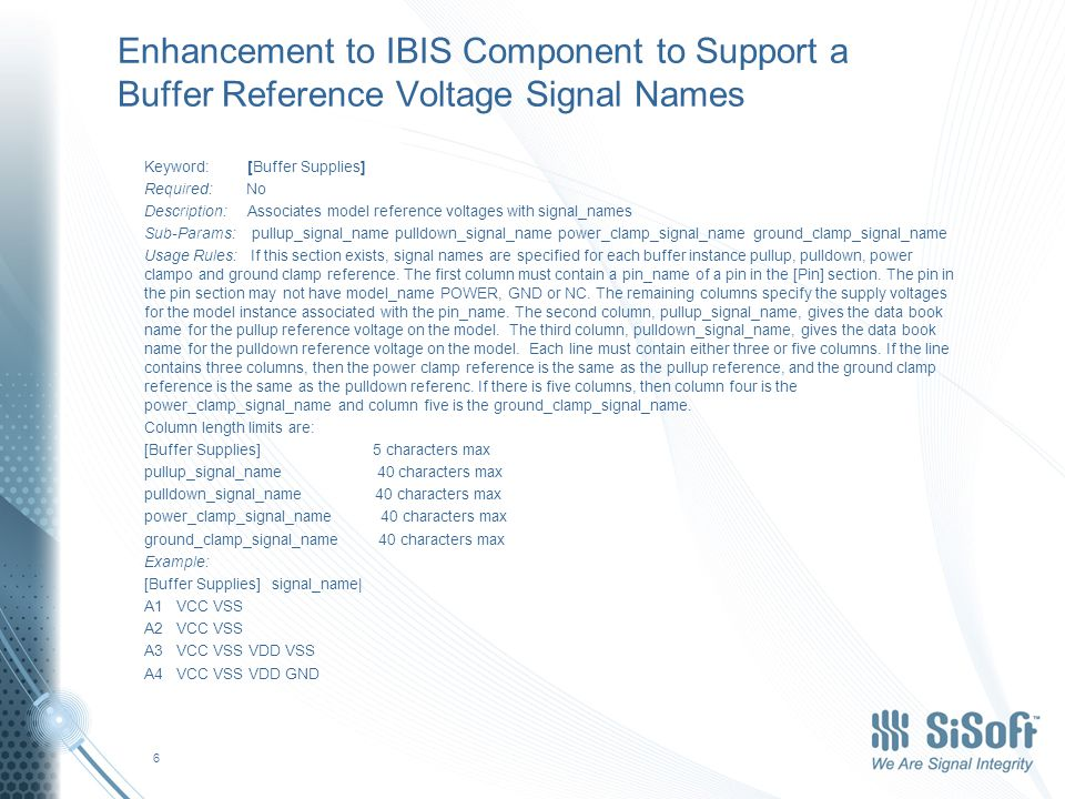 Enhancement to IBIS Component to Support a Buffer Reference Voltage Signal Names Keyword: [Buffer Supplies] Required: No Description: Associates model reference voltages with signal_names Sub-Params: pullup_signal_name pulldown_signal_name power_clamp_signal_name ground_clamp_signal_name Usage Rules: If this section exists, signal names are specified for each buffer instance pullup, pulldown, power clampo and ground clamp reference.