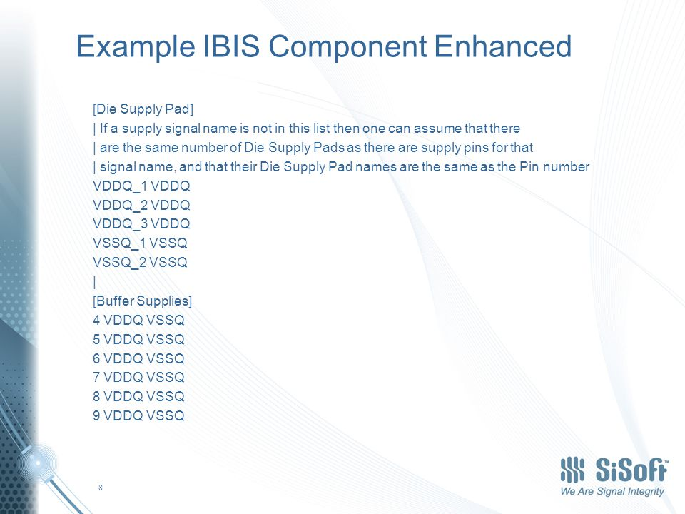 Example IBIS Component Enhanced [Die Supply Pad] | If a supply signal name is not in this list then one can assume that there | are the same number of Die Supply Pads as there are supply pins for that | signal name, and that their Die Supply Pad names are the same as the Pin number VDDQ_1 VDDQ VDDQ_2 VDDQ VDDQ_3 VDDQ VSSQ_1 VSSQ VSSQ_2 VSSQ | [Buffer Supplies] 4 VDDQ VSSQ 5 VDDQ VSSQ 6 VDDQ VSSQ 7 VDDQ VSSQ 8 VDDQ VSSQ 9 VDDQ VSSQ 8