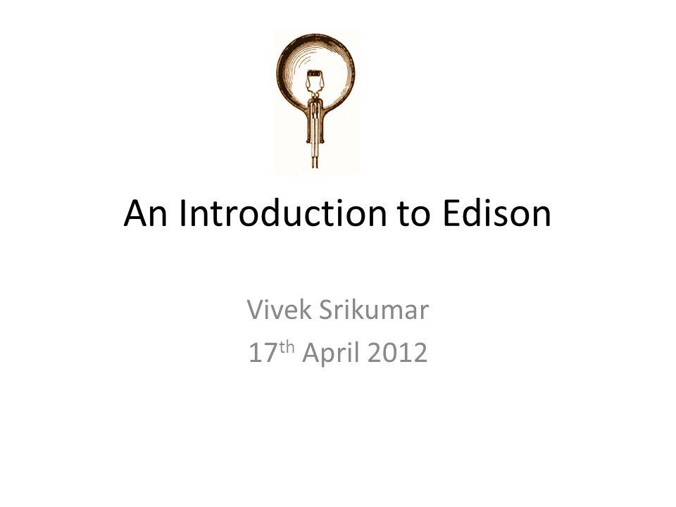 An Introduction to Edison Vivek Srikumar 17 th April 2012