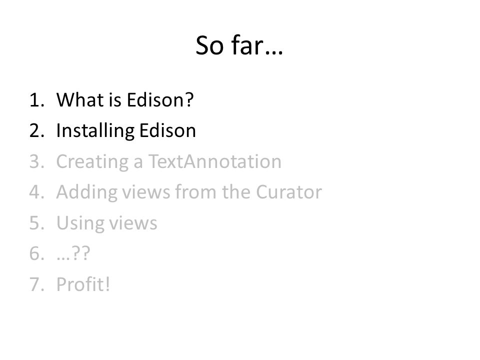 So far… 1.What is Edison? 2.Installing Edison 3.Creating a TextAnnotation 4.Adding views from the Curator 5.Using views 6.…?? 7.Profit!