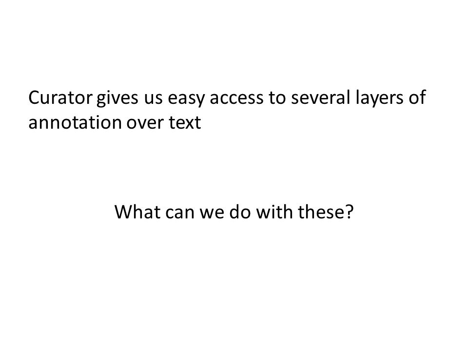 Curator gives us easy access to several layers of annotation over text What can we do with these?