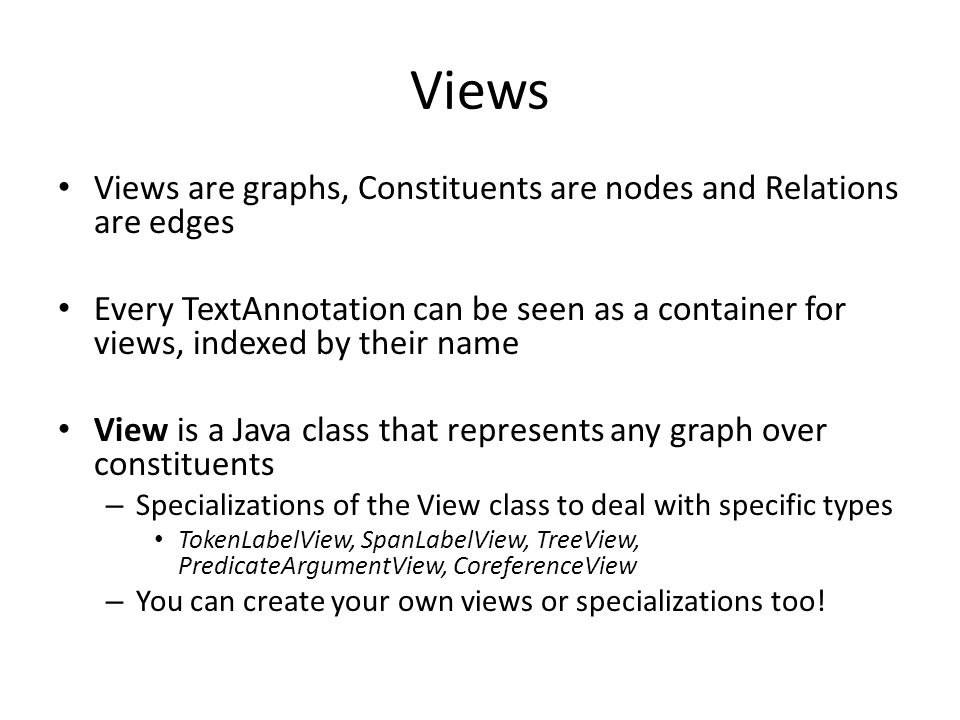Views Views are graphs, Constituents are nodes and Relations are edges Every TextAnnotation can be seen as a container for views, indexed by their nam