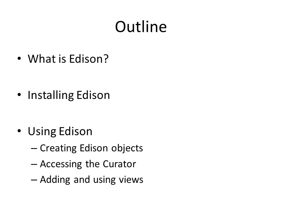 Outline What is Edison? Installing Edison Using Edison – Creating Edison objects – Accessing the Curator – Adding and using views