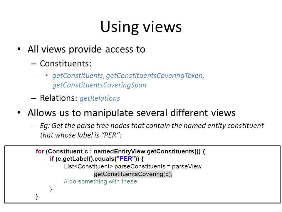 Using views All views provide access to – Constituents: getConstituents, getConstituentsCoveringToken, getConstituentsCoveringSpan – Relations: getRel