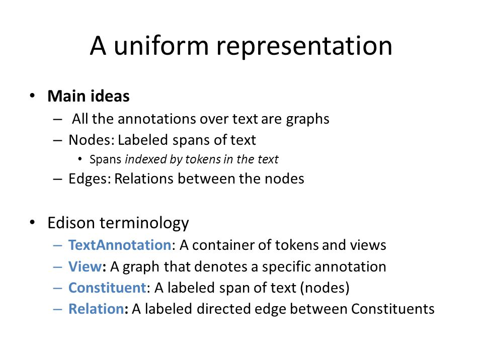 A uniform representation Main ideas – All the annotations over text are graphs – Nodes: Labeled spans of text Spans indexed by tokens in the text – Ed