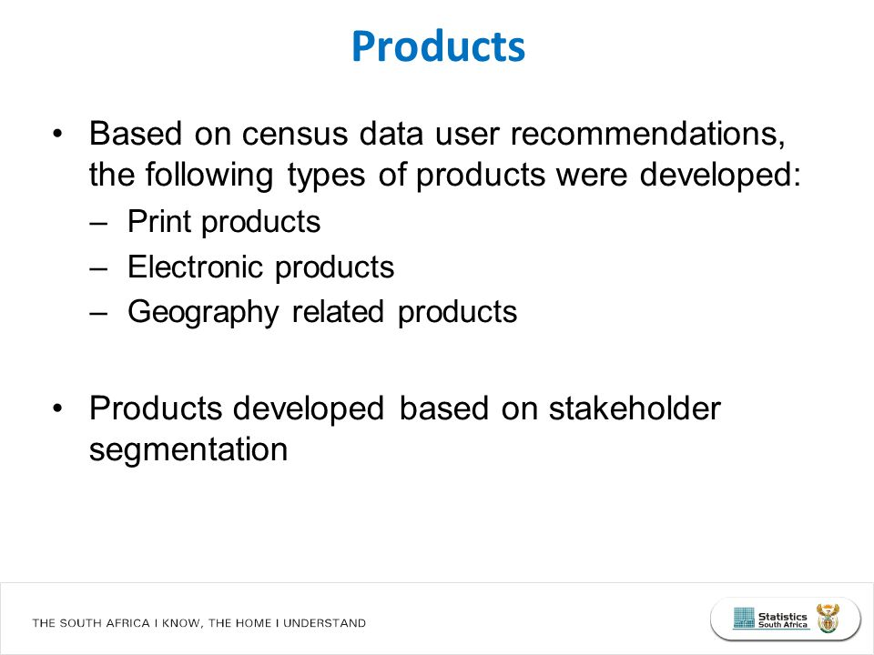 Based on census data user recommendations, the following types of products were developed: –Print products –Electronic products –Geography related products Products developed based on stakeholder segmentation Products