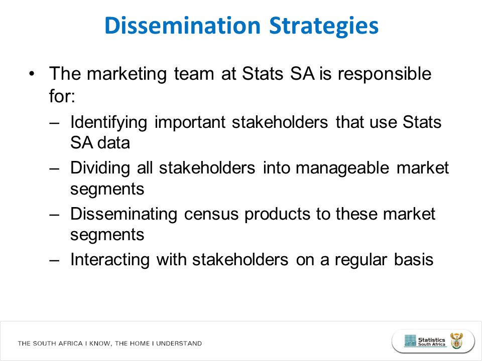 The marketing team at Stats SA is responsible for: –Identifying important stakeholders that use Stats SA data –Dividing all stakeholders into manageab