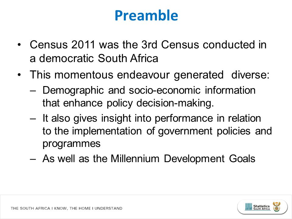 Census 2011 was the 3rd Census conducted in a democratic South Africa This momentous endeavour generated diverse: –Demographic and socio-economic information that enhance policy decision-making.