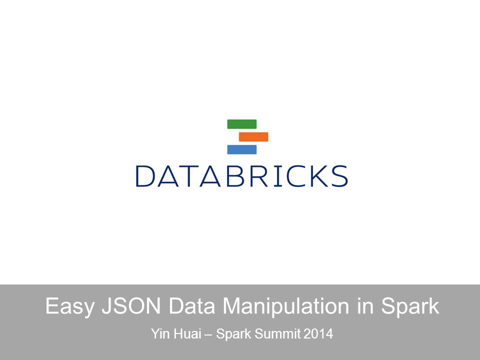 Easy JSON Data Manipulation in Spark Yin Huai – Spark Summit 2014