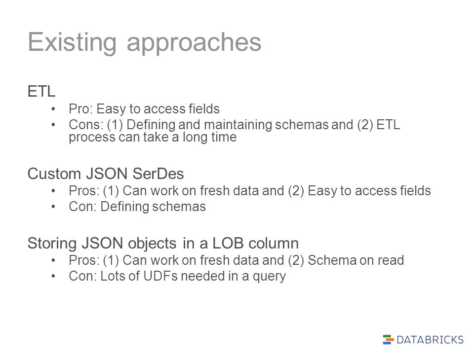 Existing approaches ETL Pro: Easy to access fields Cons: (1) Defining and maintaining schemas and (2) ETL process can take a long time Custom JSON SerDes Pros: (1) Can work on fresh data and (2) Easy to access fields Con: Defining schemas Storing JSON objects in a LOB column Pros: (1) Can work on fresh data and (2) Schema on read Con: Lots of UDFs needed in a query