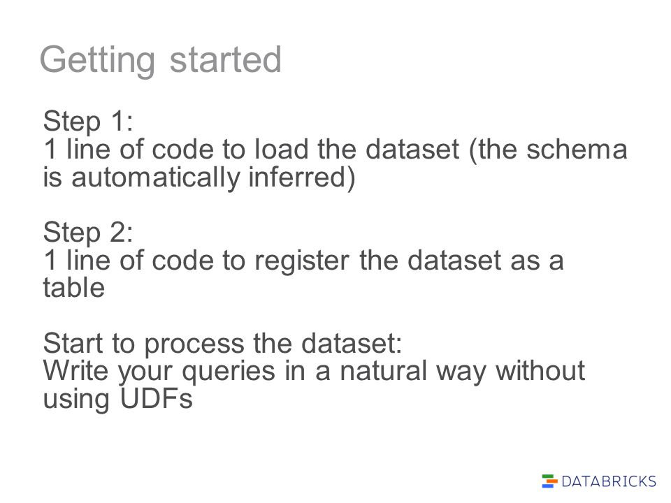 Getting started Step 1: 1 line of code to load the dataset (the schema is automatically inferred) Step 2: 1 line of code to register the dataset as a table Start to process the dataset: Write your queries in a natural way without using UDFs