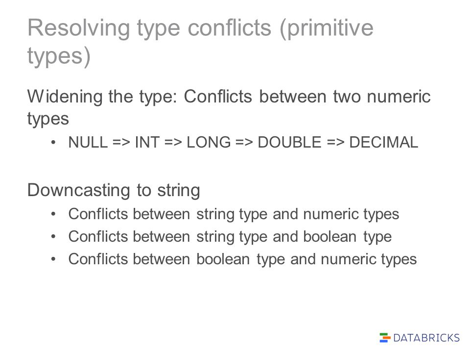 Resolving type conflicts (primitive types) Widening the type: Conflicts between two numeric types NULL => INT => LONG => DOUBLE => DECIMAL Downcasting