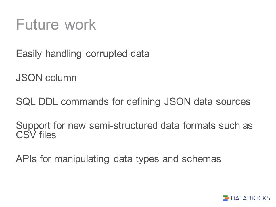 Future work Easily handling corrupted data JSON column SQL DDL commands for defining JSON data sources Support for new semi-structured data formats su