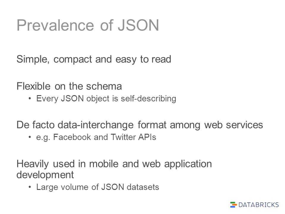 Prevalence of JSON Simple, compact and easy to read Flexible on the schema Every JSON object is self-describing De facto data-interchange format among
