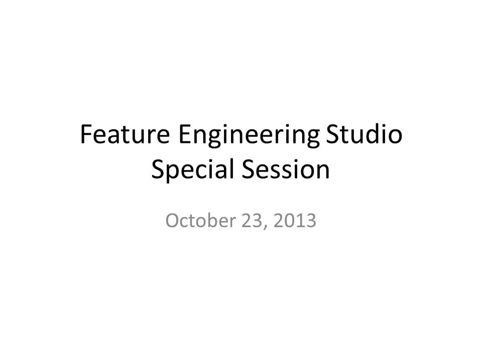Feature Engineering Studio Special Session October 23, 2013