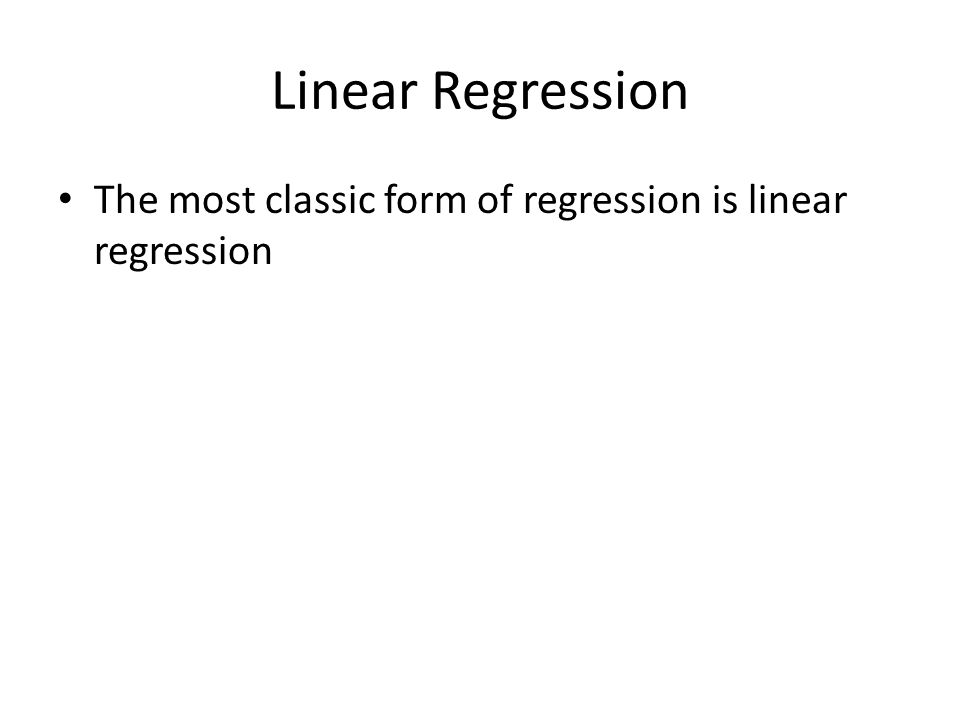 Linear Regression The most classic form of regression is linear regression