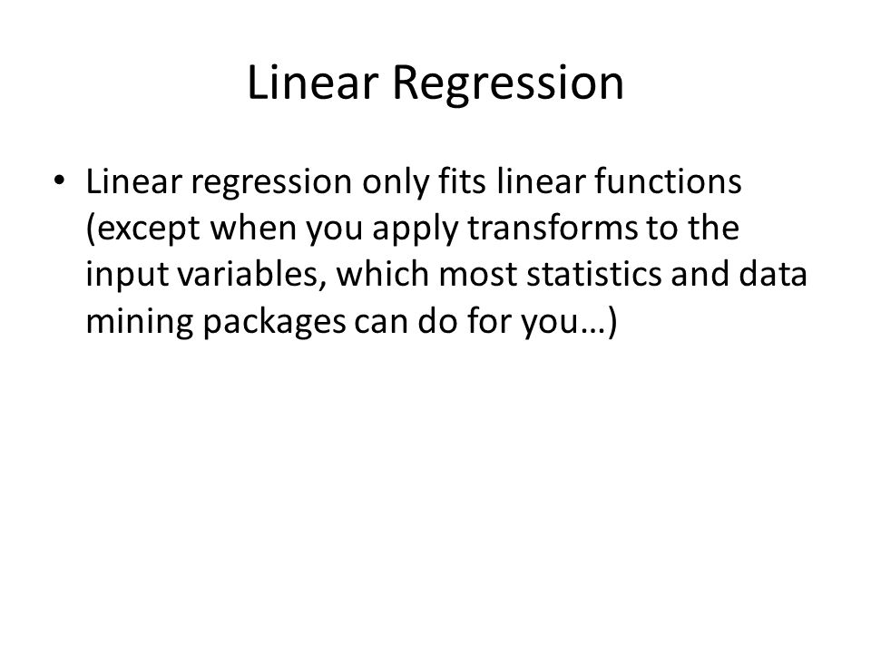 Linear Regression Linear regression only fits linear functions (except when you apply transforms to the input variables, which most statistics and data mining packages can do for you…)
