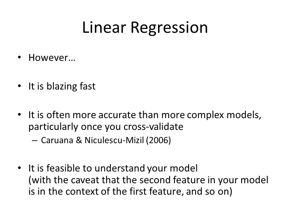 Linear Regression However… It is blazing fast It is often more accurate than more complex models, particularly once you cross-validate – Caruana & Niculescu-Mizil (2006) It is feasible to understand your model (with the caveat that the second feature in your model is in the context of the first feature, and so on)