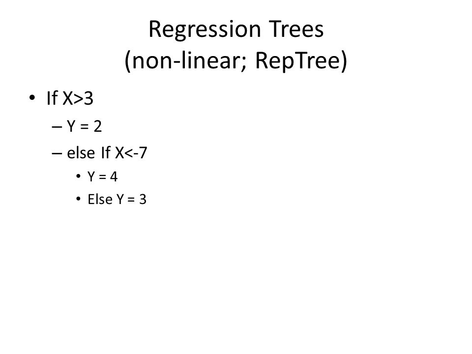 Regression Trees (non-linear; RepTree) If X>3 – Y = 2 – else If X<-7 Y = 4 Else Y = 3